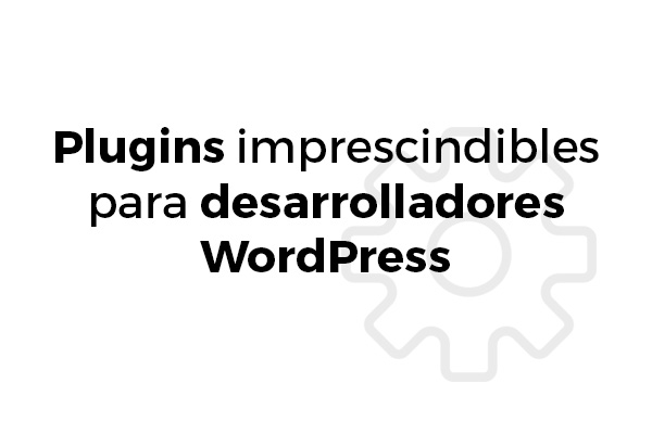 Plugins Imprescindibles Desarrolladores WordPress